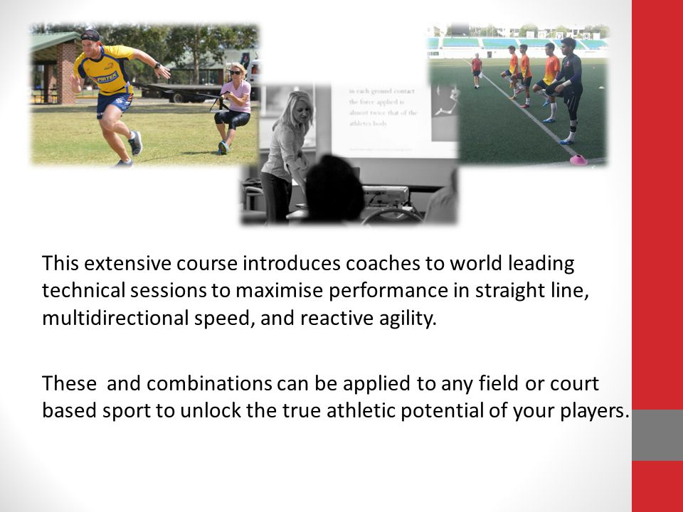 This extensive course introduces coaches to world leading technical sessions to maximise performance in straight line, multidirectional speed, and reactive agility.