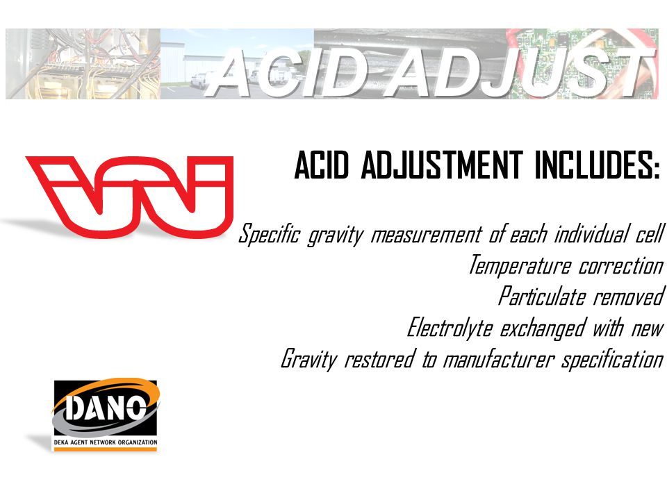ACID ADJUSTMENT INCLUDES: Specific gravity measurement of each individual cell Temperature correction Particulate removed Electrolyte exchanged with new Gravity restored to manufacturer specification