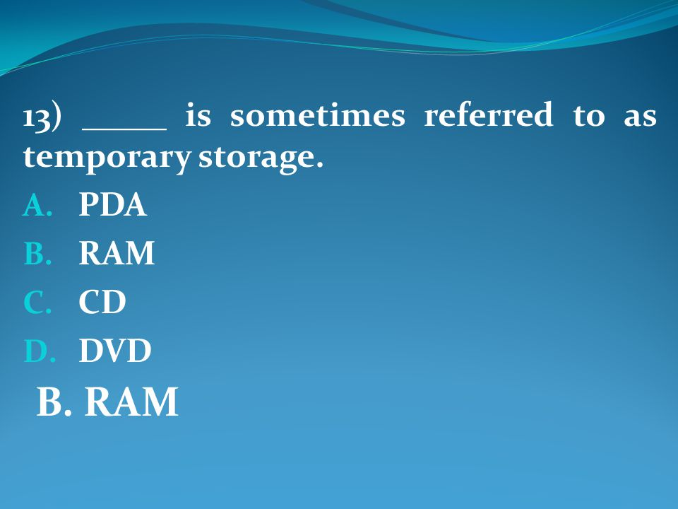 13) _____ is sometimes referred to as temporary storage. A. PDA B. RAM C. CD D. DVD B. RAM