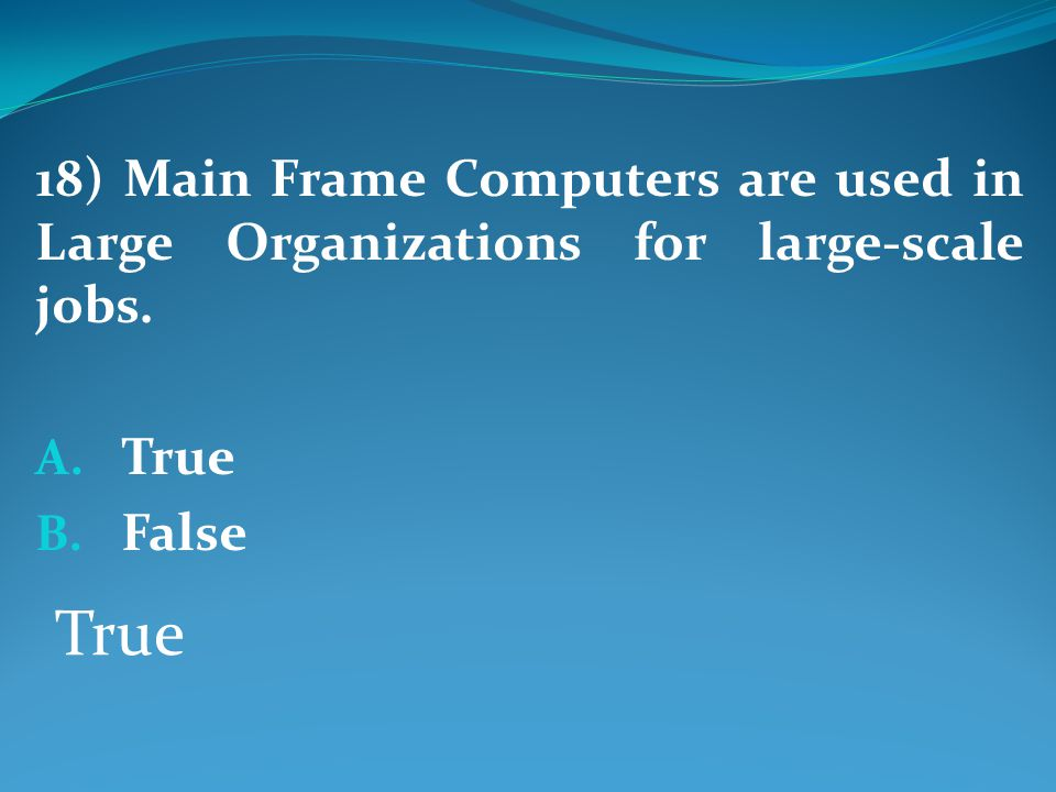 18) Main Frame Computers are used in Large Organizations for large-scale jobs.