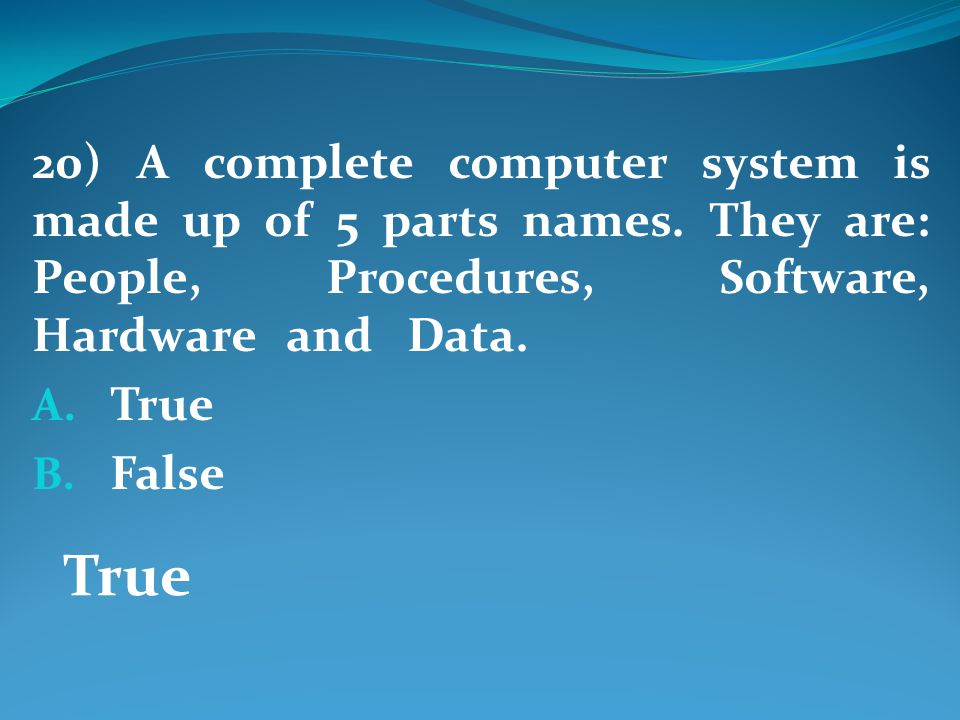 20) A complete computer system is made up of 5 parts names.