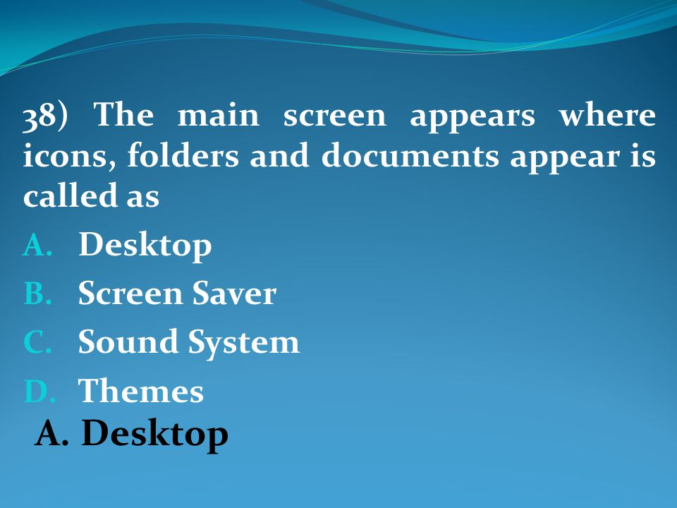 38) The main screen appears where icons, folders and documents appear is called as A.
