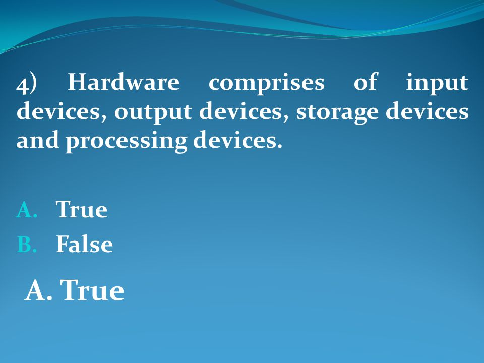 4) Hardware comprises of input devices, output devices, storage devices and processing devices.