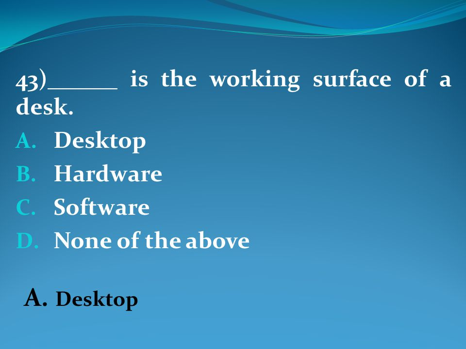 43)______ is the working surface of a desk. A. Desktop B.