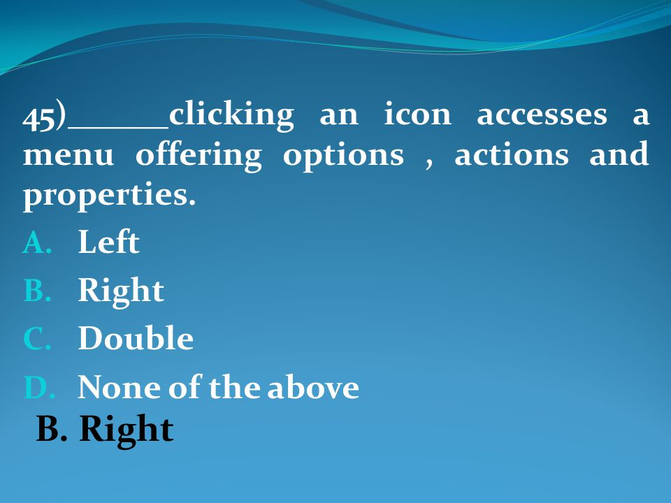 45)______clicking an icon accesses a menu offering options, actions and properties.