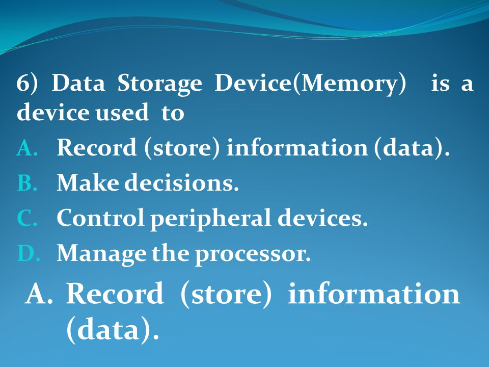 6) Data Storage Device(Memory) is a device used to A.