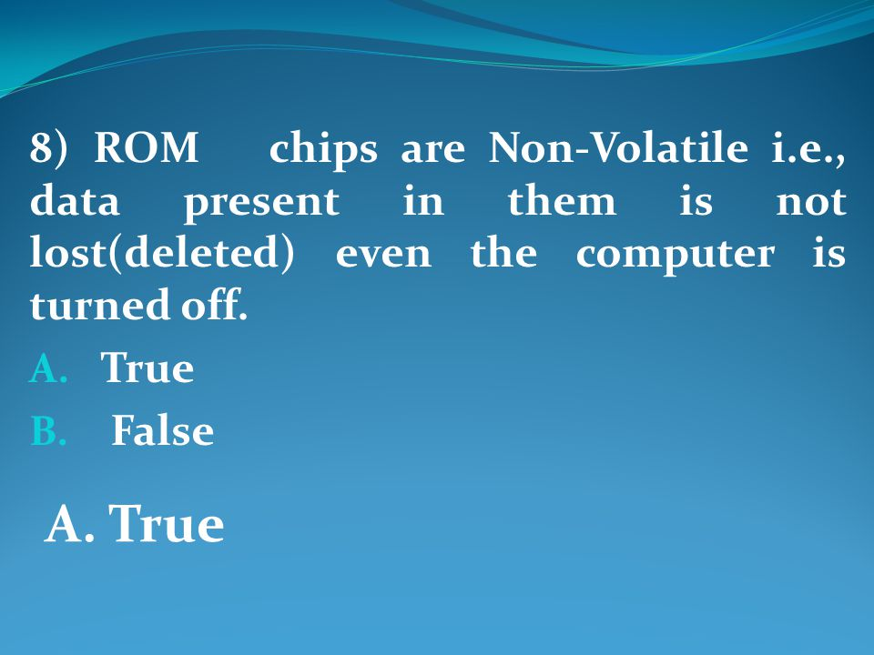 8) ROM chips are Non-Volatile i.e., data present in them is not lost(deleted) even the computer is turned off.