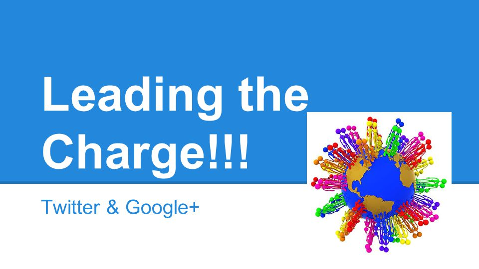 Leading the Charge!!! Twitter & Google+