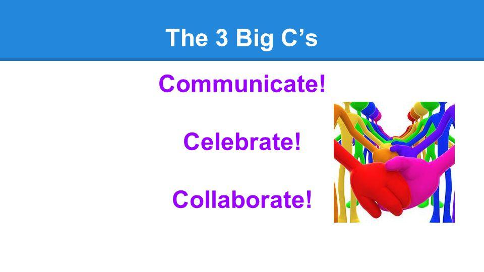 The 3 Big C's Communicate! Celebrate! Collaborate!