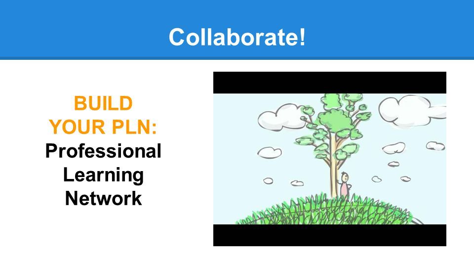 Collaborate! BUILD YOUR PLN: Professional Learning Network