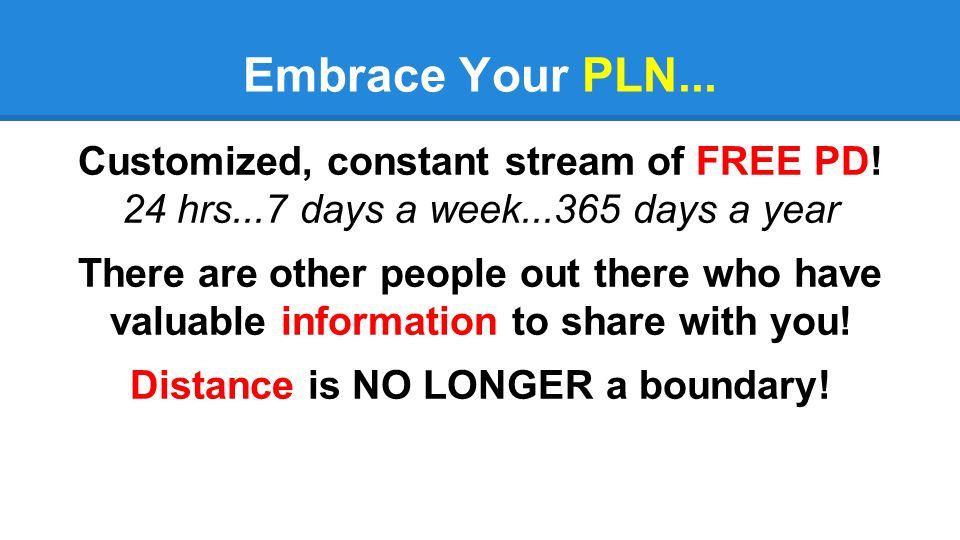 Embrace Your PLN... Customized, constant stream of FREE PD! 24 hrs...7 days a week...365 days a year There are other people out there who have valuabl