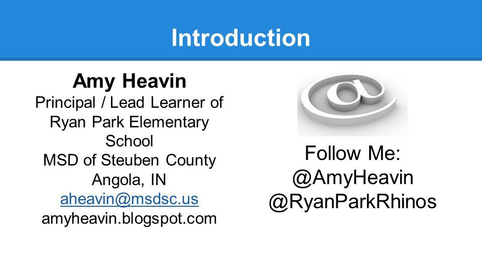 Introduction Amy Heavin Principal / Lead Learner of Ryan Park Elementary School MSD of Steuben County Angola, IN aheavin@msdsc.us amyheavin.blogspot.com Follow Me: @AmyHeavin @RyanParkRhinos