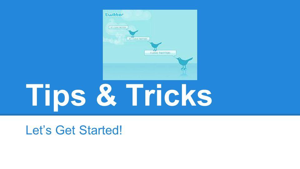 Tips & Tricks Let's Get Started!