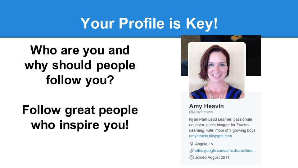 Your Profile is Key! Who are you and why should people follow you? Follow great people who inspire you!