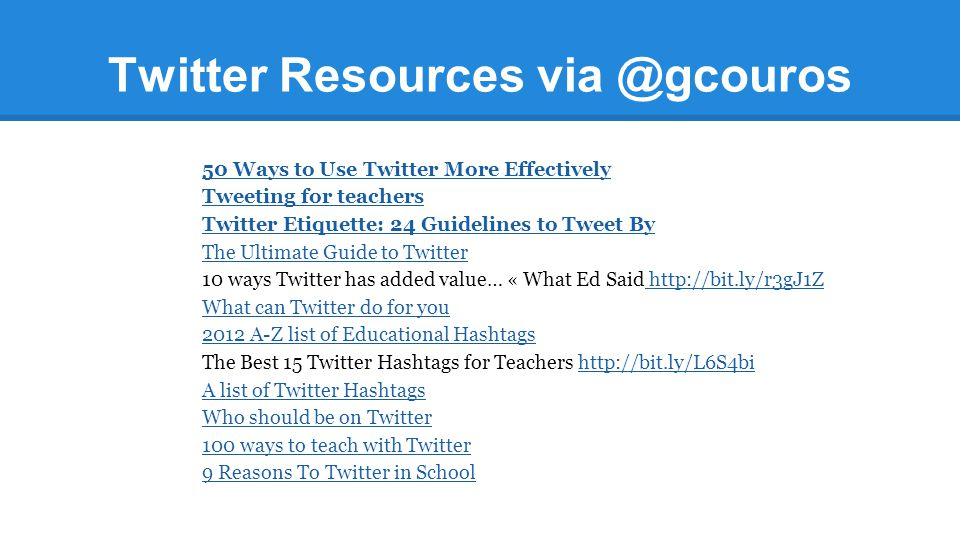 Twitter Resources via @gcouros 50 Ways to Use Twitter More Effectively Tweeting for teachers Twitter Etiquette: 24 Guidelines to Tweet By The Ultimate
