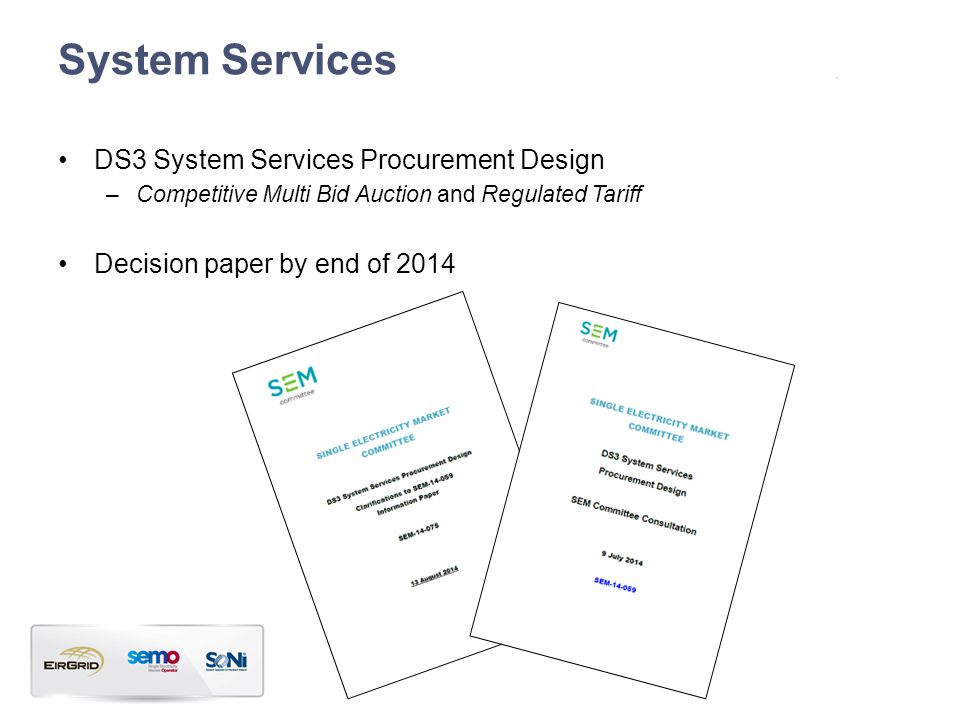 System Services DS3 System Services Procurement Design –Competitive Multi Bid Auction and Regulated Tariff Decision paper by end of 2014