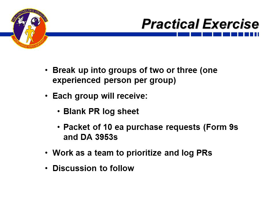 Practical Exercise Break up into groups of two or three (one experienced person per group) Each group will receive: Blank PR log sheet Packet of 10 ea purchase requests (Form 9s and DA 3953s Work as a team to prioritize and log PRs Discussion to follow