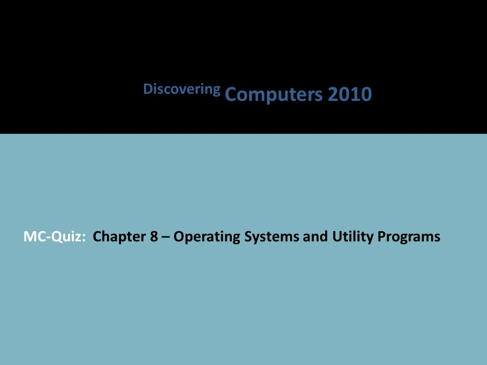 MC-Quiz: Chapter 8 – Operating Systems and Utility Programs Discovering Computers 2010