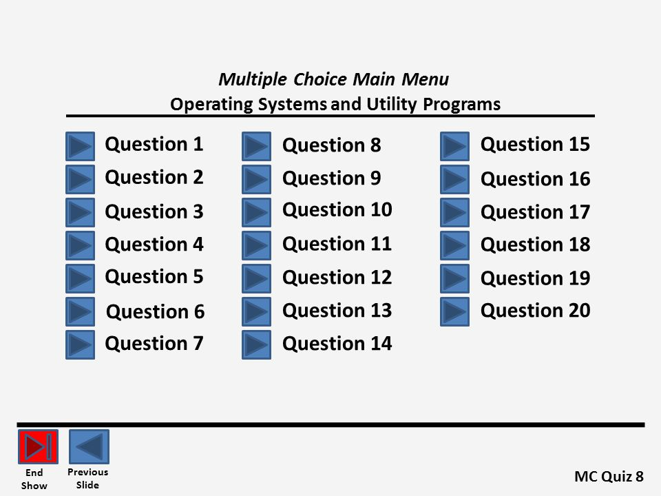 Multiple Choice Main Menu Operating Systems and Utility Programs Question 1 MC Quiz 8 Previous Slide End Show Question 2 Question 3 Question 4 Question 5 Question 8 Question 6 Question 7 Question 9 Question 10 Question 11 Question 12 Question 13 Question 14 Question 15 Question 16 Question 17 Question 18 Question 19 Question 20
