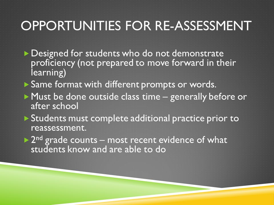 OPPORTUNITIES FOR RE-ASSESSMENT  Designed for students who do not demonstrate proficiency (not prepared to move forward in their learning)  Same format with different prompts or words.