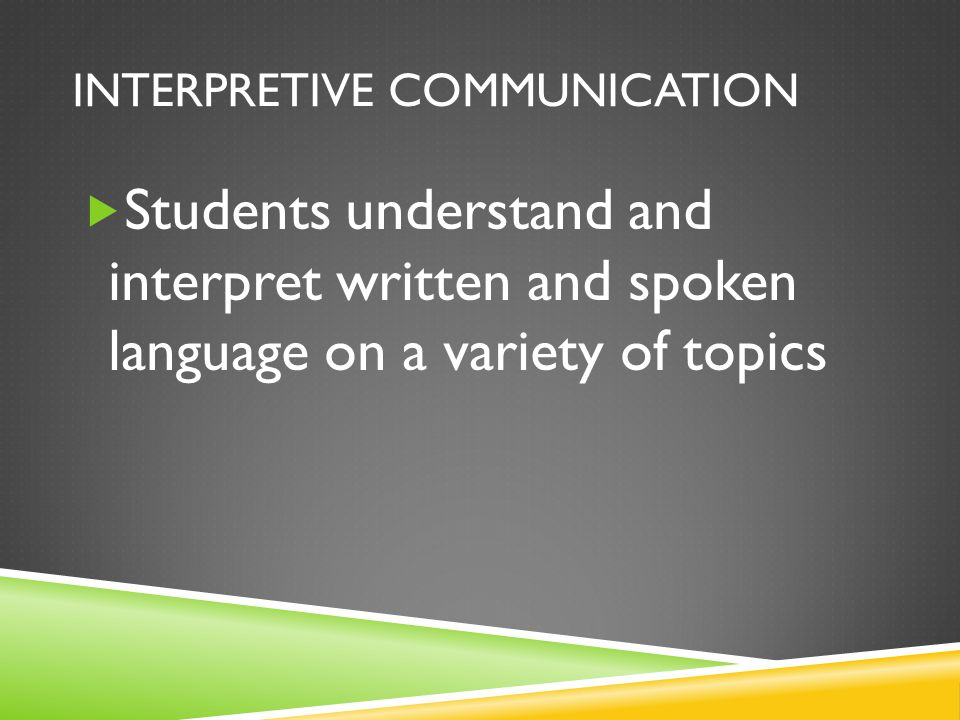 INTERPRETIVE COMMUNICATION  Students understand and interpret written and spoken language on a variety of topics