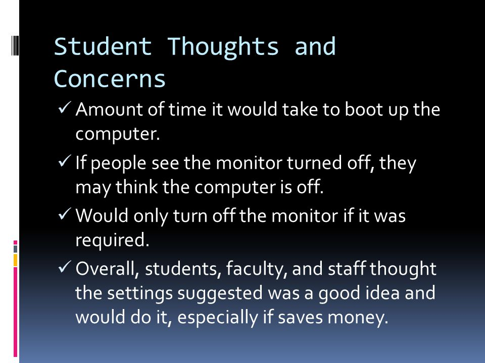 Student Thoughts and Concerns Amount of time it would take to boot up the computer. If people see the monitor turned off, they may think the computer