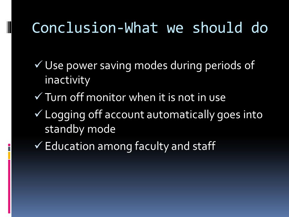Conclusion-What we should do Use power saving modes during periods of inactivity Turn off monitor when it is not in use Logging off account automatica