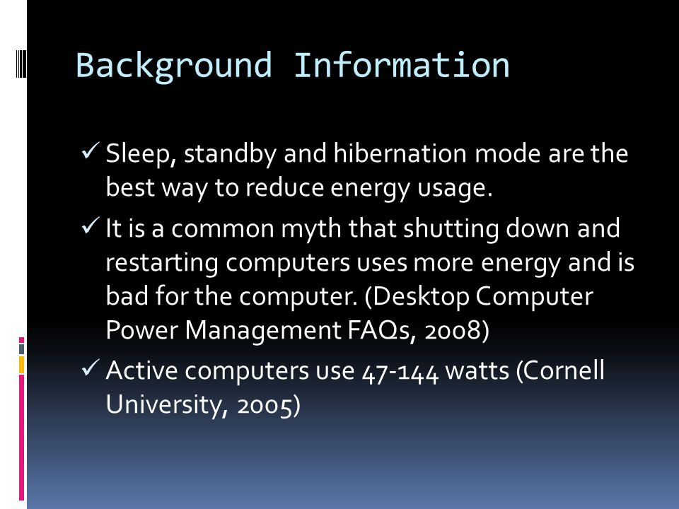 Background Information Sleep, standby and hibernation mode are the best way to reduce energy usage.