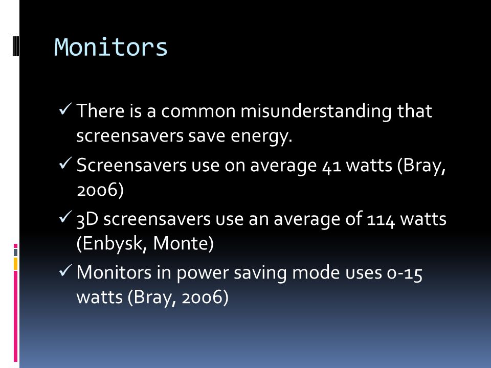 Monitors There is a common misunderstanding that screensavers save energy. Screensavers use on average 41 watts (Bray, 2006) 3D screensavers use an av