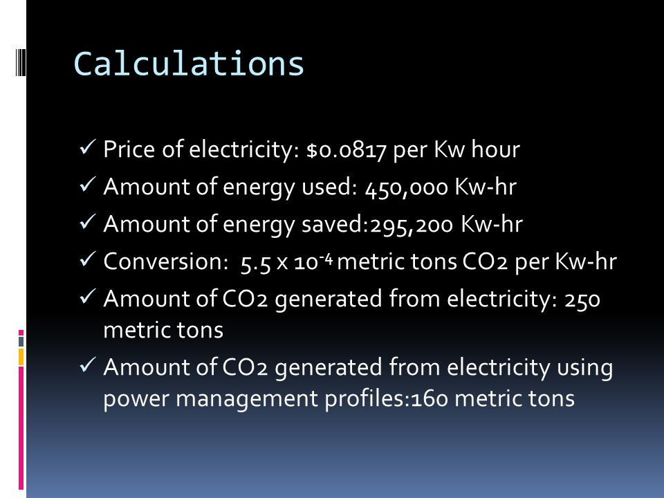 Calculations Price of electricity: $0.0817 per Kw hour Amount of energy used: 450,000 Kw-hr Amount of energy saved:295,200 Kw-hr Conversion: 5.5 x 10