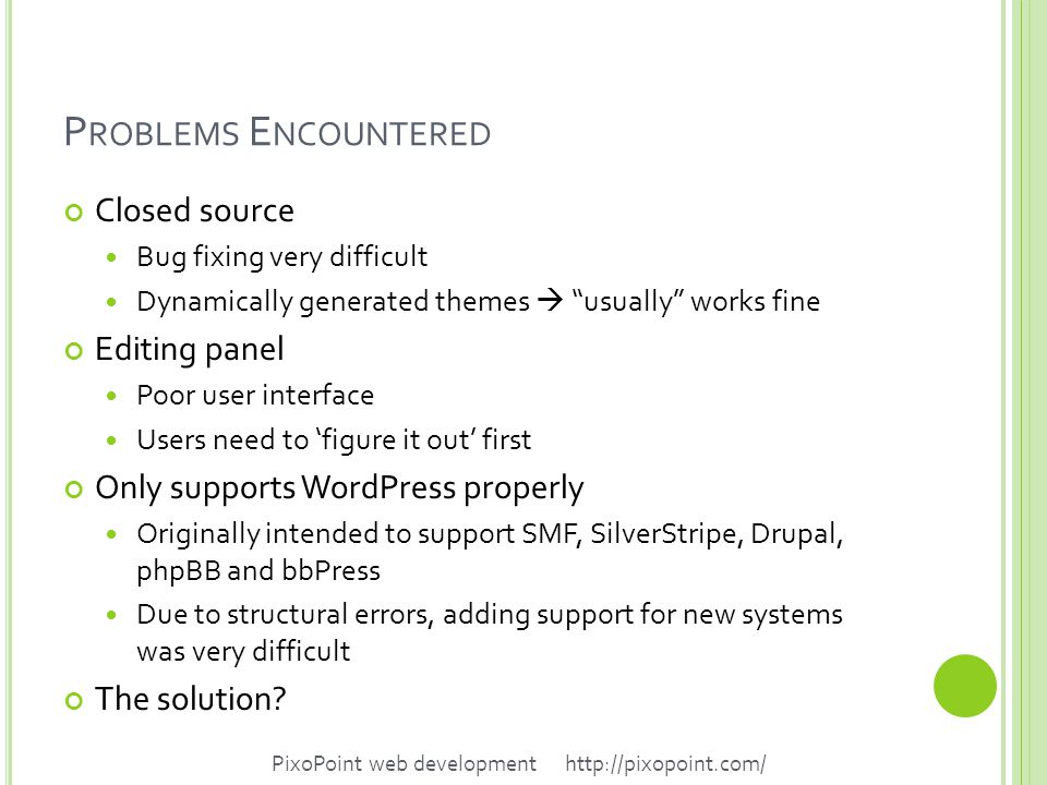 P ROBLEMS E NCOUNTERED Closed source Bug fixing very difficult Dynamically generated themes  usually works fine Editing panel Poor user interface Users need to 'figure it out' first Only supports WordPress properly Originally intended to support SMF, SilverStripe, Drupal, phpBB and bbPress Due to structural errors, adding support for new systems was very difficult The solution.