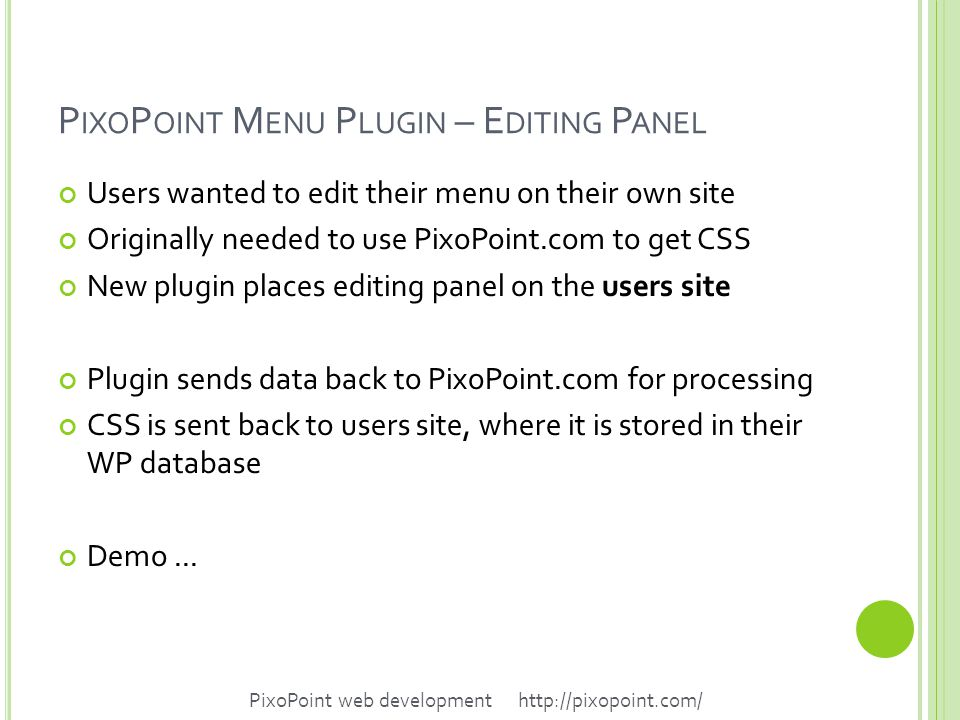 P IXO P OINT M ENU P LUGIN – E DITING P ANEL Users wanted to edit their menu on their own site Originally needed to use PixoPoint.com to get CSS New plugin places editing panel on the users site Plugin sends data back to PixoPoint.com for processing CSS is sent back to users site, where it is stored in their WP database Demo...