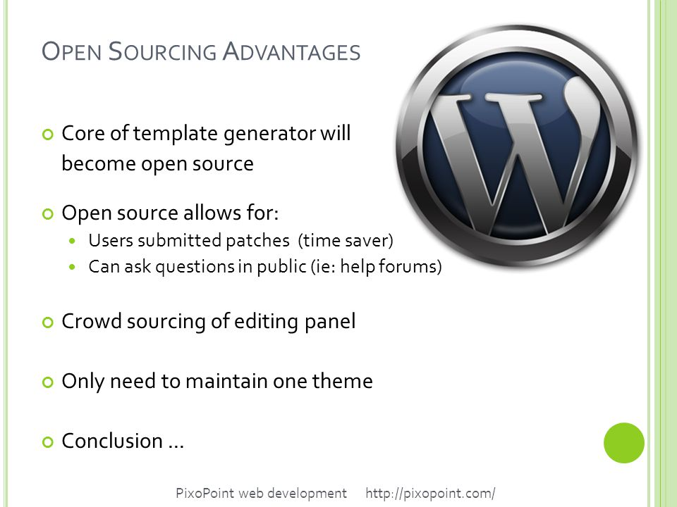 O PEN S OURCING A DVANTAGES Core of template generator will become open source Open source allows for: Users submitted patches (time saver) Can ask questions in public (ie: help forums) Crowd sourcing of editing panel Only need to maintain one theme Conclusion...