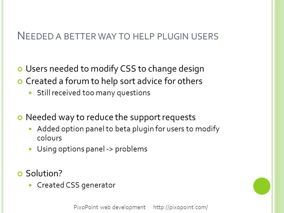 N EEDED A BETTER WAY TO HELP PLUGIN USERS Users needed to modify CSS to change design Created a forum to help sort advice for others Still received too many questions Needed way to reduce the support requests Added option panel to beta plugin for users to modify colours Using options panel -> problems Solution.