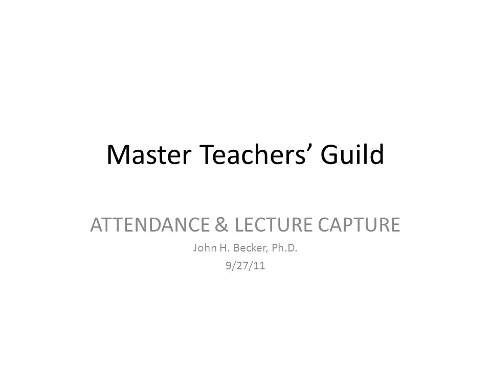Master Teachers' Guild ATTENDANCE & LECTURE CAPTURE John H. Becker, Ph.D. 9/27/11