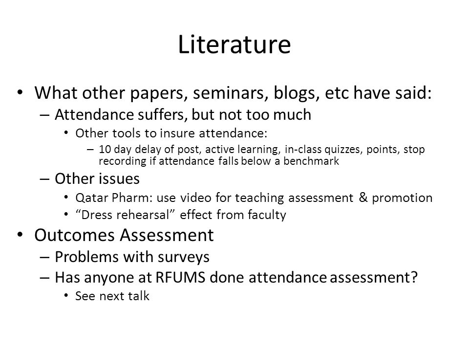 Literature What other papers, seminars, blogs, etc have said: – Attendance suffers, but not too much Other tools to insure attendance: – 10 day delay of post, active learning, in-class quizzes, points, stop recording if attendance falls below a benchmark – Other issues Qatar Pharm: use video for teaching assessment & promotion Dress rehearsal effect from faculty Outcomes Assessment – Problems with surveys – Has anyone at RFUMS done attendance assessment.