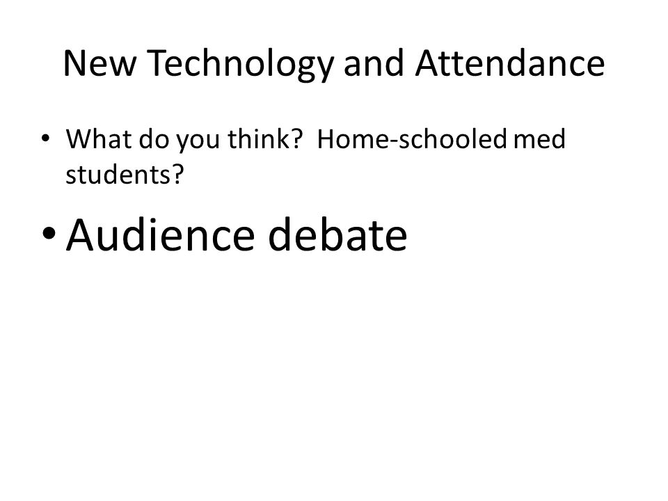 New Technology and Attendance What do you think? Home-schooled med students? Audience debate