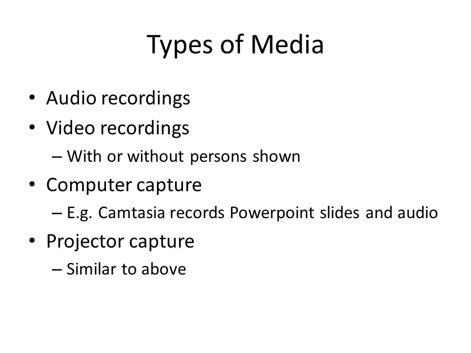 Types of Media Audio recordings Video recordings – With or without persons shown Computer capture – E.g.