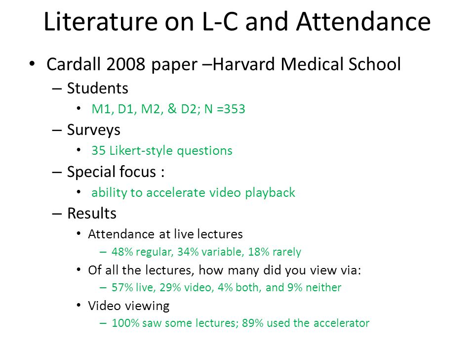 Cardall, 2008, continued Most important reason for attending live lectures – 28% not motivated to view recordings – 18% show professionalism/respect to professor – 12% talk with classmates – 11% consumerism (value for tuition) – Other Most important reason for NOT attending live lectures – 22% learning style that works for me – 20% can structure my own day – 20% can watch at my own pace – 14% can set my own learning priorities – other