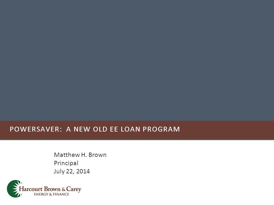 POWERSAVER: A NEW OLD EE LOAN PROGRAM Matthew H. Brown Principal July 22, 2014