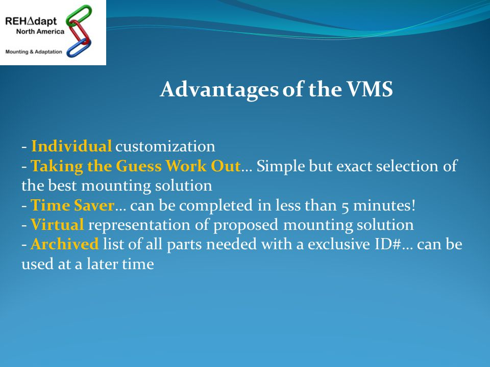 Advantages of the VMS - Individual customization - Taking the Guess Work Out… Simple but exact selection of the best mounting solution - Time Saver… can be completed in less than 5 minutes.