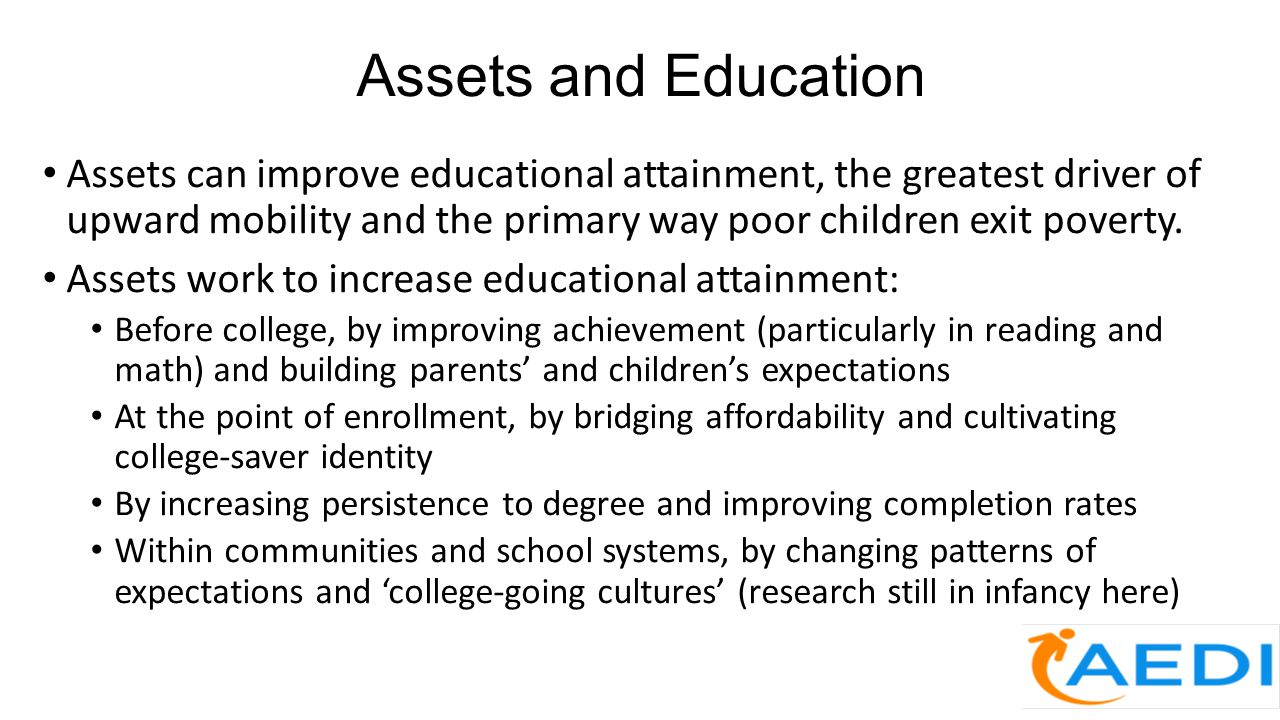 Assets and Education Assets can improve educational attainment, the greatest driver of upward mobility and the primary way poor children exit poverty.