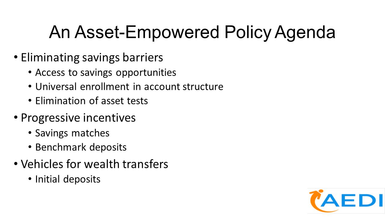 An Asset-Empowered Policy Agenda Eliminating savings barriers Access to savings opportunities Universal enrollment in account structure Elimination of asset tests Progressive incentives Savings matches Benchmark deposits Vehicles for wealth transfers Initial deposits