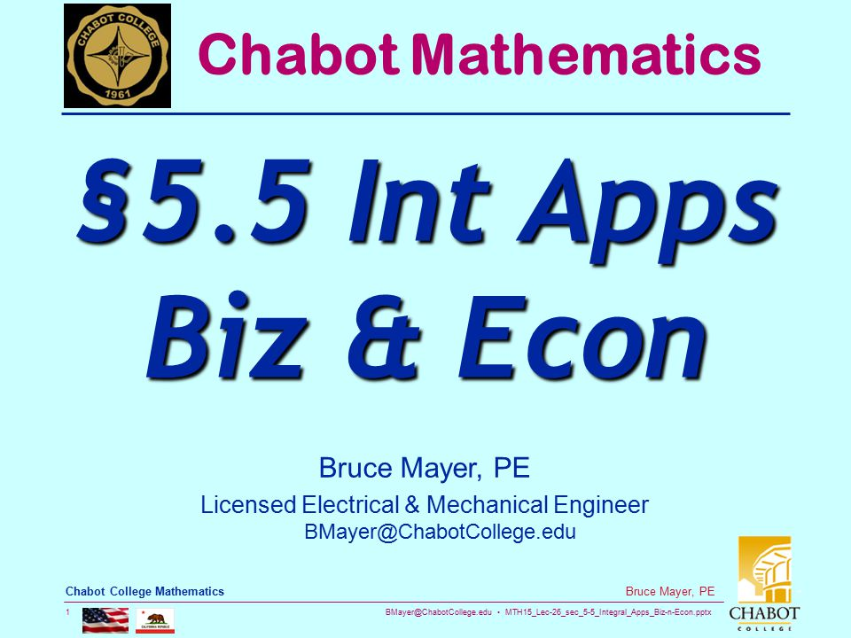 BMayer@ChabotCollege.edu MTH15_Lec-26_sec_5-5_Integral_Apps_Biz-n-Econ.pptx 32 Bruce Mayer, PE Chabot College Mathematics Consumers' Surplus By Supply & Demand the Price settles at P 0, but SOME Consumers are willing to pay MUCH MORE, thus these consumers save $-Money Price ($/unit) Quantity (Units) D(Q) PoPo QoQo Maximum Willingness to Pay (or Spend) for Q o What is Actually Paid Consumer Surplus