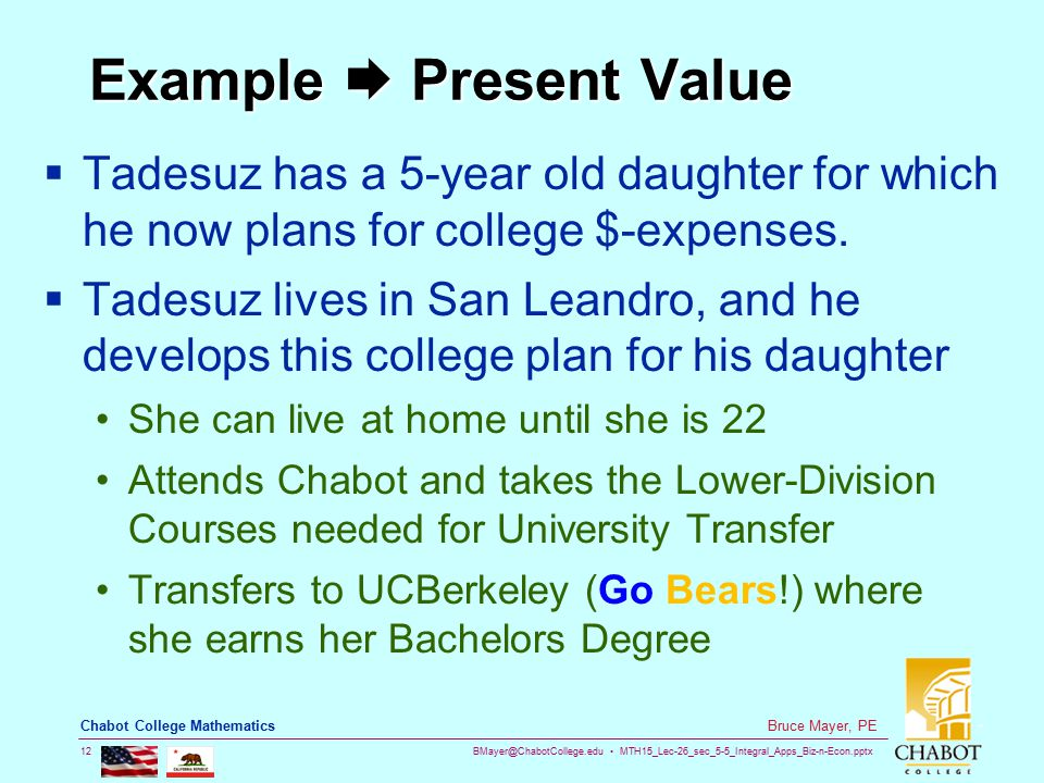 BMayer@ChabotCollege.edu MTH15_Lec-26_sec_5-5_Integral_Apps_Biz-n-Econ.pptx 12 Bruce Mayer, PE Chabot College Mathematics Example  Present Value  Tadesuz has a 5-year old daughter for which he now plans for college $-expenses.