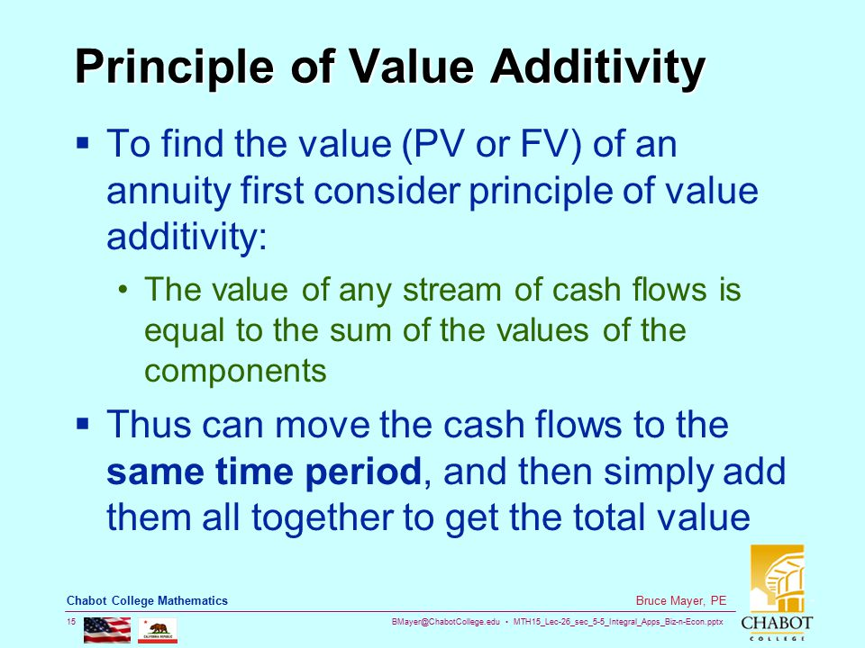 BMayer@ChabotCollege.edu MTH15_Lec-26_sec_5-5_Integral_Apps_Biz-n-Econ.pptx 15 Bruce Mayer, PE Chabot College Mathematics Principle of Value Additivity  To find the value (PV or FV) of an annuity first consider principle of value additivity: The value of any stream of cash flows is equal to the sum of the values of the components  Thus can move the cash flows to the same time period, and then simply add them all together to get the total value