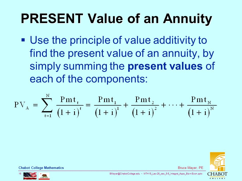 BMayer@ChabotCollege.edu MTH15_Lec-26_sec_5-5_Integral_Apps_Biz-n-Econ.pptx 16 Bruce Mayer, PE Chabot College Mathematics PRESENT Value of an Annuity  Use the principle of value additivity to find the present value of an annuity, by simply summing the present values of each of the components: