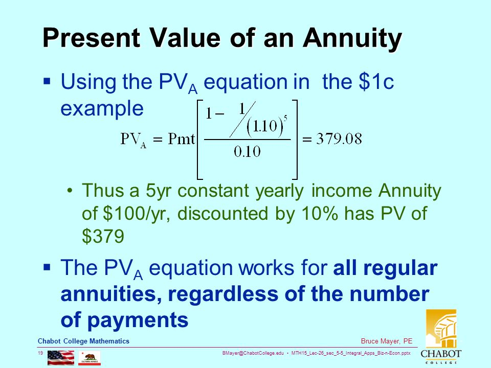 BMayer@ChabotCollege.edu MTH15_Lec-26_sec_5-5_Integral_Apps_Biz-n-Econ.pptx 19 Bruce Mayer, PE Chabot College Mathematics Present Value of an Annuity  Using the PV A equation in the $1c example Thus a 5yr constant yearly income Annuity of $100/yr, discounted by 10% has PV of $379  The PV A equation works for all regular annuities, regardless of the number of payments
