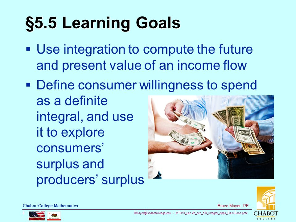 BMayer@ChabotCollege.edu MTH15_Lec-26_sec_5-5_Integral_Apps_Biz-n-Econ.pptx 3 Bruce Mayer, PE Chabot College Mathematics §5.5 Learning Goals  Use integration to compute the future and present value of an income flow  Define consumer willingness to spend as a definite integral, and use it to explore consumers' surplus and producers' surplus