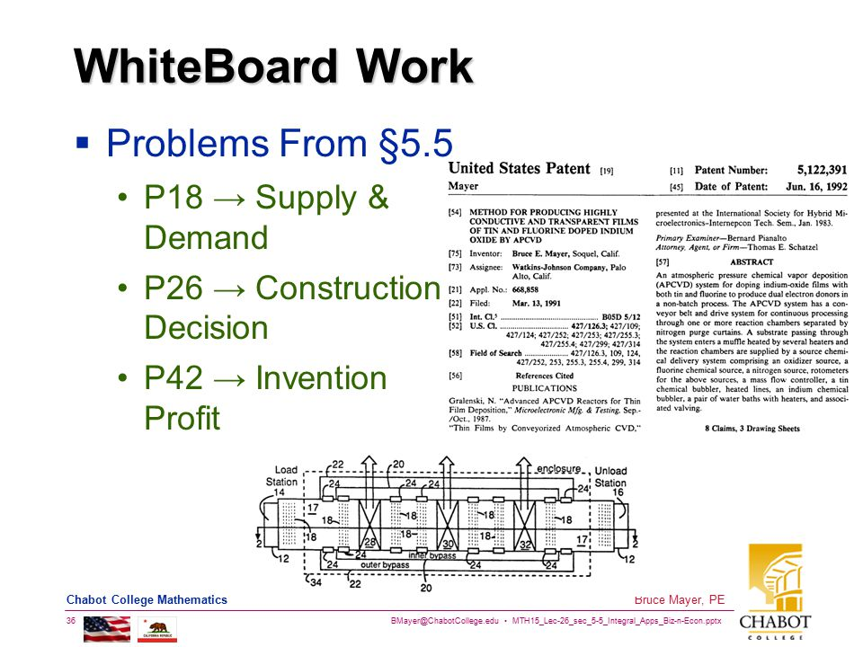 BMayer@ChabotCollege.edu MTH15_Lec-26_sec_5-5_Integral_Apps_Biz-n-Econ.pptx 36 Bruce Mayer, PE Chabot College Mathematics WhiteBoard Work  Problems From §5.5 P18 → Supply & Demand P26 → Construction Decision P42 → Invention Profit